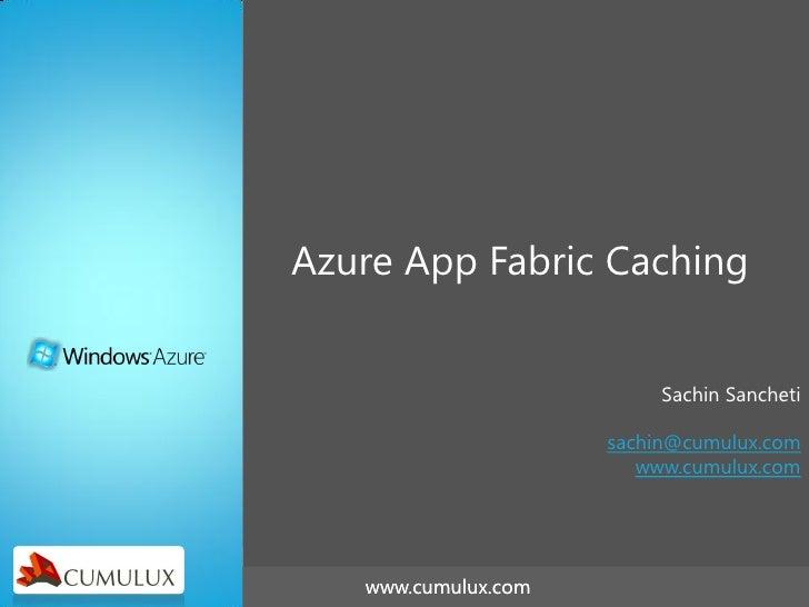 Azure App Fabric Caching                          Sachin Sancheti                     sachin@cumulux.com                  ...