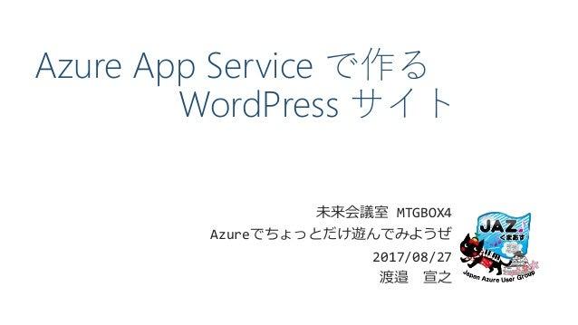 Azure App Service で作る WordPress サイト 未来会議室 MTGBOX4 Azureでちょっとだけ遊んでみようぜ 2017/08/27 渡邉 宣之