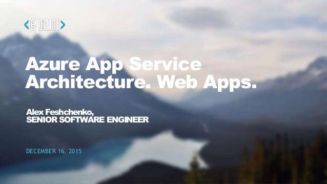 1CONFIDENTIAL Azure App Service Architecture. Web Apps. DECEMBER 16, 2015 Alex Feshchenko, SENIOR SOFTWARE ENGINEER