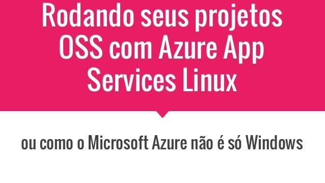 Rodando seus projetos OSS com Azure App Services Linux ou como o Microsoft Azure não é só Windows