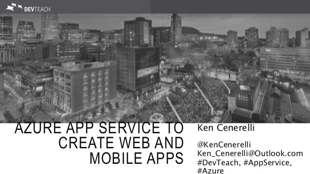 AZURE APP SERVICE TO CREATE WEB AND MOBILE APPS Ken Cenerelli @KenCenerelli Ken_Cenerelli@Outlook.com #DevTeach, #AppServi...