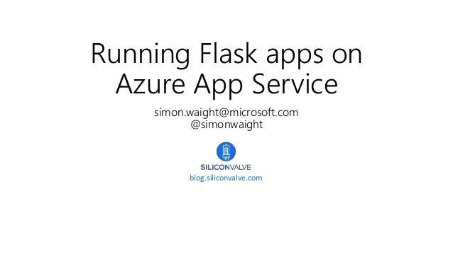Running Flask apps on Azure App Service simon.waight@microsoft.com @simonwaight blog.siliconvalve.com