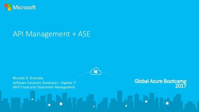 Global Azure Bootcamp 2017 API Management + ASE Nicolás E. Granata Software Solutions Developer – Algeiba IT MVP Cloud and...