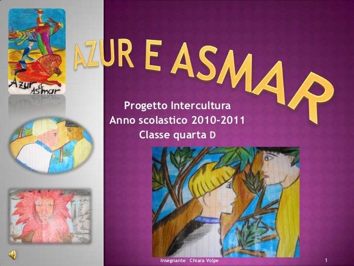 Azur e Asmar<br />Progetto Intercultura <br />Anno scolastico 2010-2011<br />Classe quarta D<br />1<br />Insegnante   Chia...