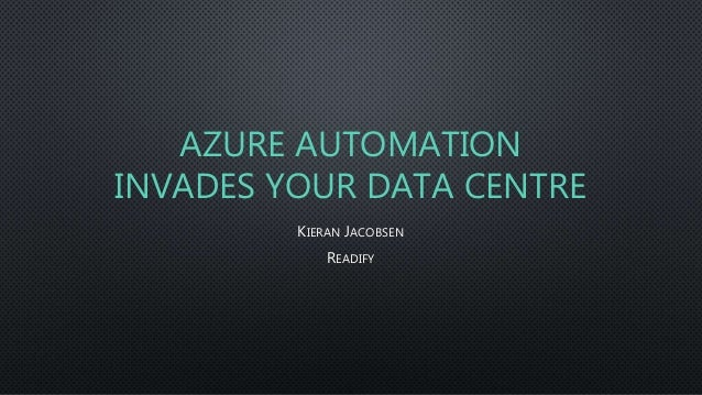AZURE AUTOMATION INVADES YOUR DATA CENTRE KIERAN JACOBSEN READIFY