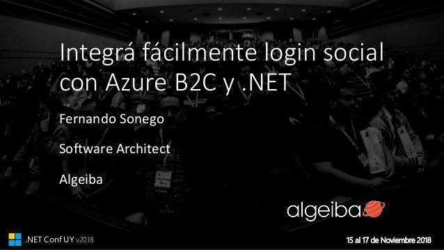 15 al 17 de Noviembre 2018.NET Conf UY v2018 Integrá fácilmente login social con Azure B2C y .NET Fernando Sonego Software...