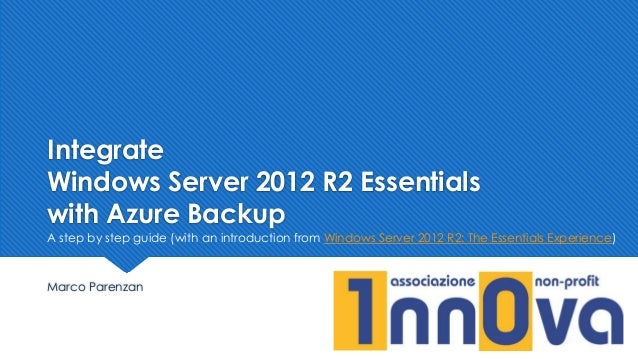 Integrate Windows Server 2012 R2 Essentials with Azure Backup Marco Parenzan A step by step guide (with an introduction fr...
