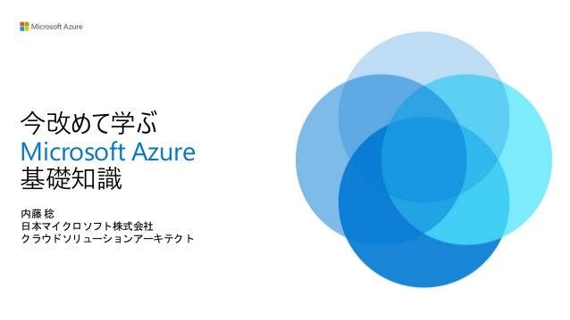 今改めて学ぶ Microsoft Azure 基礎知識 内藤 稔 日本マイクロソフト株式会社 クラウドソリューションアーキテクト