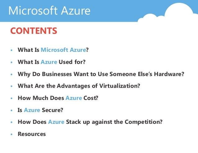 Microsoft Azure CONTENTS • What Is Microsoft Azure? • What Is Azure Used for? • Why Do Businesses Want to Use Someone Else...
