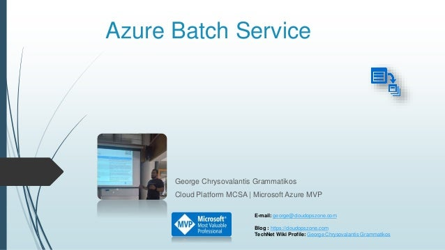 Azure Batch Service George Chrysovalantis Grammatikos Cloud Platform MCSA | Microsoft Azure MVP E-mail: george@cloudopszon...