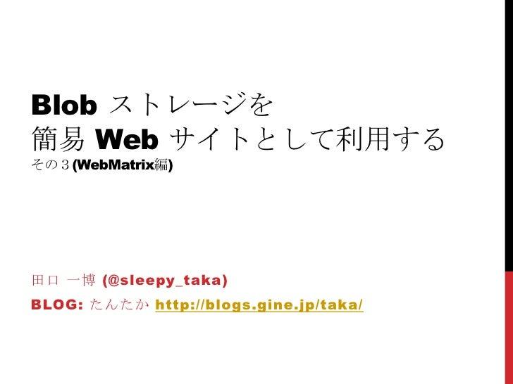 Blobストレージを簡易 Webサイトとして利用するその3(WebMatrix編)<br />田口 一博 (@sleepy_taka)<br />Blog: たんたかhttp://blogs.gine.jp/taka/<br />
