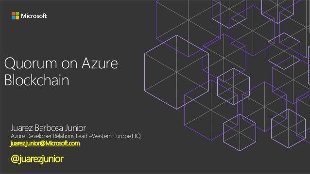 Quorum on Azure Blockchain Juarez Barbosa Junior Azure Developer Relations Lead –Western Europe HQ juarez.junior@Microsoft...
