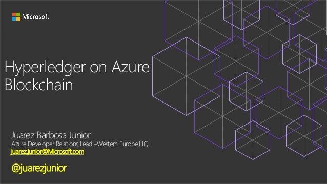Hyperledger on Azure Blockchain Juarez Barbosa Junior Azure Developer Relations Lead –Western Europe HQ juarez.junior@Micr...