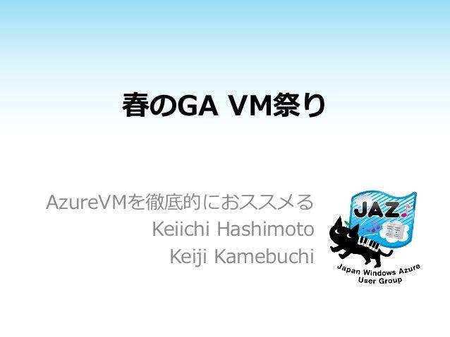 春のGA VM祭りAzureVMを徹底的におススメるKeiichi HashimotoKeiji Kamebuchi
