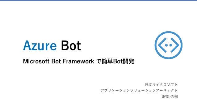 Azure Bot Microsoft Bot Framework で簡単Bot開発 日本マイクロソフト アプリケーションソリューションアーキテクト 服部 佑樹