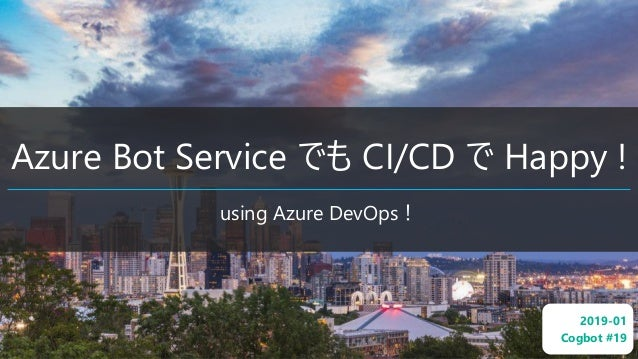 Azure Bot Service でも CI/CD で Happy ! using Azure DevOps! 2019-01 Cogbot #19