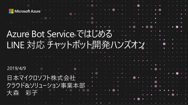 Azure Bot Service ではじめる LINE 対応 チャットボット開発ハンズオン 日本マイクロソフト株式会社 クラウド&ソリューション事業本部 大森 彩子 2019/4/9