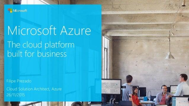 Microsoft Azure Filipe Prezado Cloud Solution Architect, Azure 26/11/2015 The cloud platform built for business