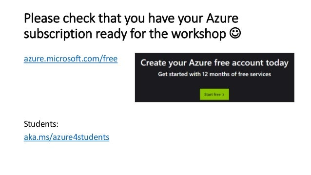 Please check that you have your Azure subscription ready for the workshop ☺ azure.microsoft.com/free Students: aka.ms/azur...