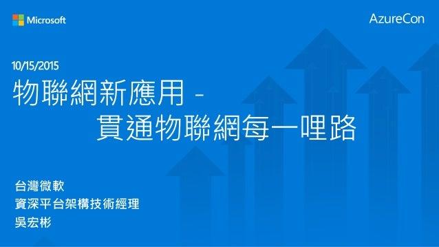 物聯網新應用 - 貫通物聯網每一哩路 台灣微軟 資深平台架構技術經理 吳宏彬 10/15/2015