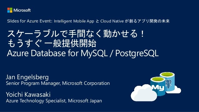 スケーラブルで手間なく動かせる! もうすぐ 一般提供開始 Azure Database for MySQL / PostgreSQL Jan Engelsberg Senior Program Manager, Microsoft Corpor...