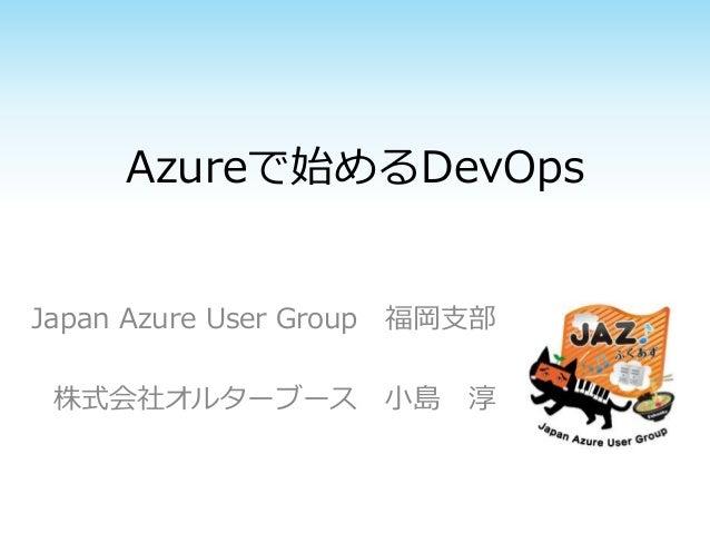 Azureで始めるDevOps Japan Azure User Group 福岡支部 株式会社オルターブース 小島 淳