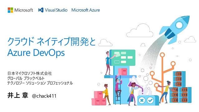 日本マイクロソフト株式会社 グローバル ブラックベルト テクノロジー ソリューション プロフェッショナル 井上 章 @chack411 クラウド ネイティブ開発と Azure DevOps