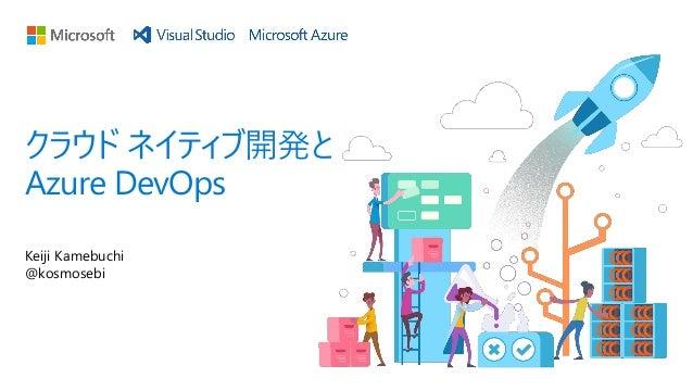 Keiji Kamebuchi @kosmosebi クラウド ネイティブ開発と Azure DevOps