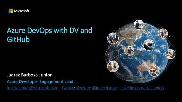Azure DevOps with DV and GitHub Juarez Barbosa Junior Azure Developer Engagement Lead juarez.junior@microsoft.com Twitter/...