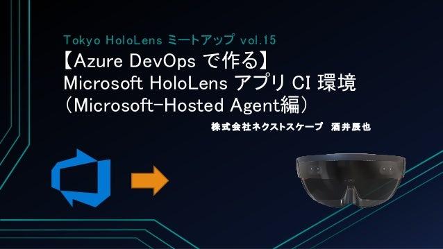 【Azure DevOps で作る】 Microsoft HoloLens アプリ CI 環境 (Microsoft-Hosted Agent編) 株式会社ネクストスケープ 酒井辰也 Tokyo HoloLens ミートアップ vol.15