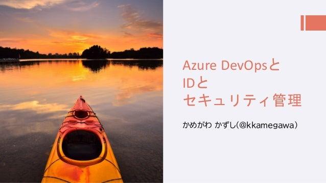 Azure DevOpsと IDと セキュリティ管理 かめがわ かずし(@kkamegawa)