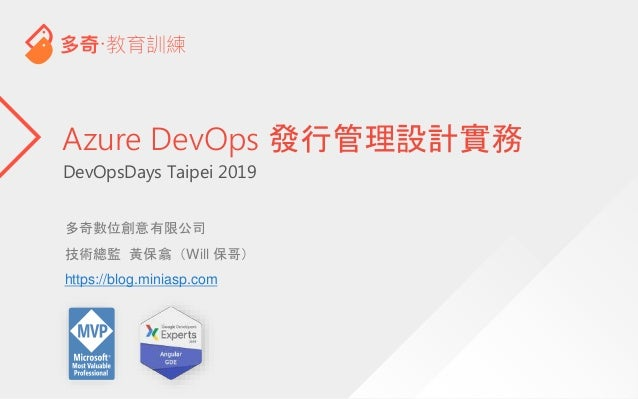 DevOpsDays Taipei 2019 Azure DevOps 發行管理設計實務 多奇數位創意有限公司 技術總監 黃保翕(Will 保哥) https://blog.miniasp.com