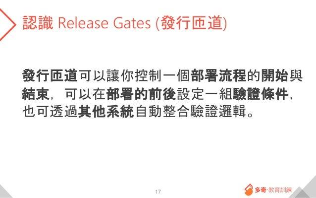 認識 Release Gates (發行匝道) 發行匝道可以讓你控制一個部署流程的開始與 結束,可以在部署的前後設定一組驗證條件, 也可透過其他系統自動整合驗證邏輯。 17