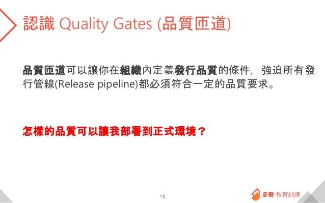 認識 Quality Gates (品質匝道) 品質匝道可以讓你在組織內定義發行品質的條件,強迫所有發 行管線(Release pipeline)都必須符合一定的品質要求。 怎樣的品質可以讓我部署到正式環境? 18
