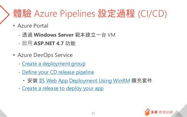 體驗 Azure Pipelines 設定過程 (CI/CD) • Azure Portal - 透過 Windows Server 範本建立一台 VM - 啟用 ASP.NET 4.7 功能 • Azure DevOps Service - ...