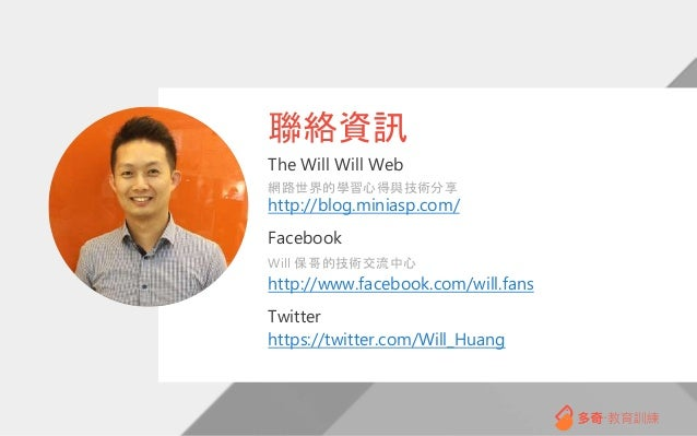 The Will Will Web 網路世界的學習心得與技術分享 http://blog.miniasp.com/ Facebook Will 保哥的技術交流中心 http://www.facebook.com/will.fans Twitte...