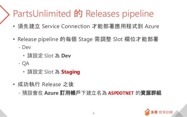 PartsUnlimited 的 Releases pipeline • 須先建立 Service Connection 才能部署應用程式到 Azure • Release pipeline 的每個 Stage 需調整 Slot 欄位才能部署 ...