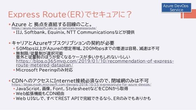 Express Route(ER)でセキュアに?  Azure と 拠点を直結する回線のこと。 https://azure.microsoft.com/ja-jp/services/expressroute/  IIJ, Softbank,...