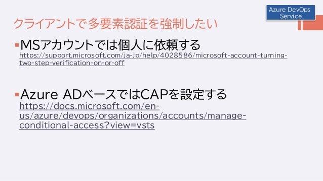 クライアントで多要素認証を強制したい MSアカウントでは個人に依頼する https://support.microsoft.com/ja-jp/help/4028586/microsoft-account-turning- two-step-...