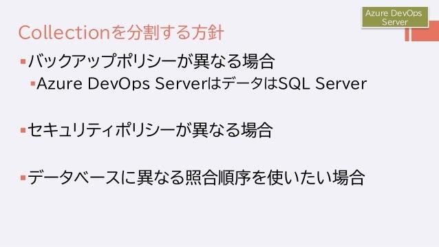 Collectionを分割する方針 バックアップポリシーが異なる場合 Azure DevOps ServerはデータはSQL Server セキュリティポリシーが異なる場合 データベースに異なる照合順序を使いたい場合 Azure Dev...