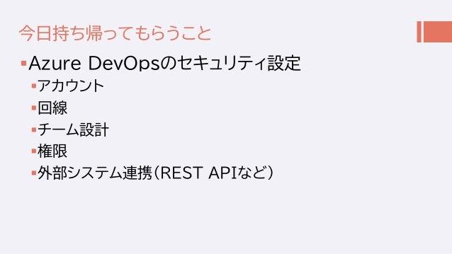 今日持ち帰ってもらうこと Azure DevOpsのセキュリティ設定 アカウント 回線 チーム設計 権限 外部システム連携(REST APIなど)