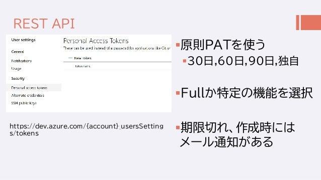 REST API 原則PATを使う 30日,60日,90日,独自 Fullか特定の機能を選択 期限切れ、作成時には メール通知がある https://dev.azure.com/{account}_usersSetting s/toke...