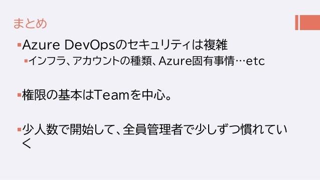 まとめ Azure DevOpsのセキュリティは複雑 インフラ、アカウントの種類、Azure固有事情…etc 権限の基本はTeamを中心。 少人数で開始して、全員管理者で少しずつ慣れてい く
