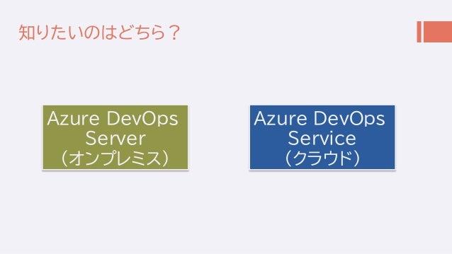 知りたいのはどちら? Azure DevOps Server (オンプレミス) Azure DevOps Service (クラウド)