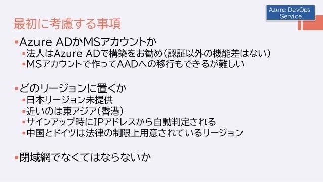 最初に考慮する事項 Azure ADかMSアカウントか 法人はAzure ADで構築をお勧め(認証以外の機能差はない) MSアカウントで作ってAADへの移行もできるが難しい どのリージョンに置くか 日本リージョン未提供 近いのは東ア...