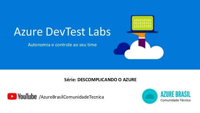 Azure DevTest Labs Autonomia e controle ao seu time /AzureBrasilComunidadeTecnica Série: DESCOMPLICANDO O AZURE