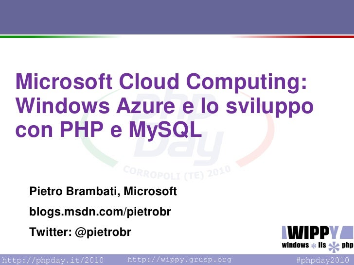 Microsoft Cloud Computing: Windows Azure e lo sviluppo con PHP e MySQL   Pietro Brambati, Microsoft  blogs.msdn.com/pietro...