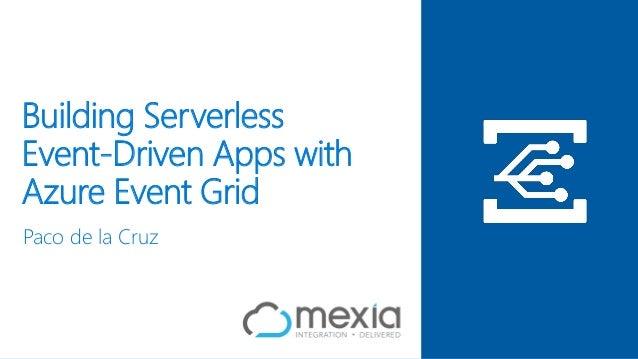 Building Serverless Event-Driven Apps with Azure Event Grid Paco de la Cruz