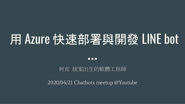 用 Azure 快速部署與開發 LINE bot 柯克 接案出生的軟體工程師 2020/04/21 Chatbots meetup @Youtube