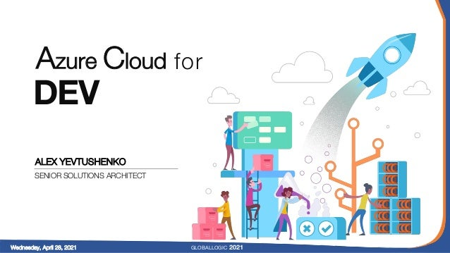 Azure Cloud for DEV ALEX YEVTUSHENKO SENIOR SOLUTIONS ARCHITECT GLOBALLOGIC 2021 Wednesday, April 28, 2021